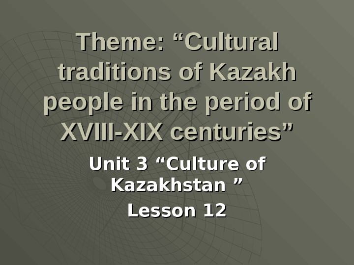 "Theme: ""Cultural traditions of Kazakh people in the period of XVIII-XIX centuries"" Unit 3 ""Culture of"