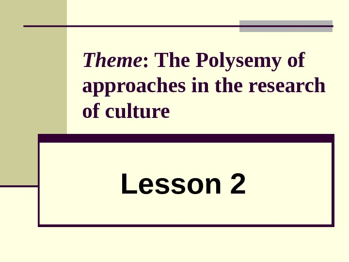 Theme : The Polysemy of approaches in the research of culture  Lesson 2