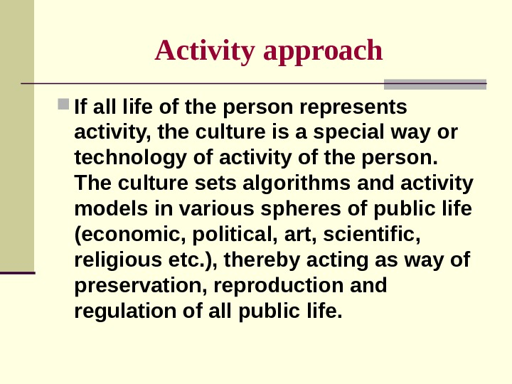 Activity  approach If all life of the person represents activity, the culture is a special