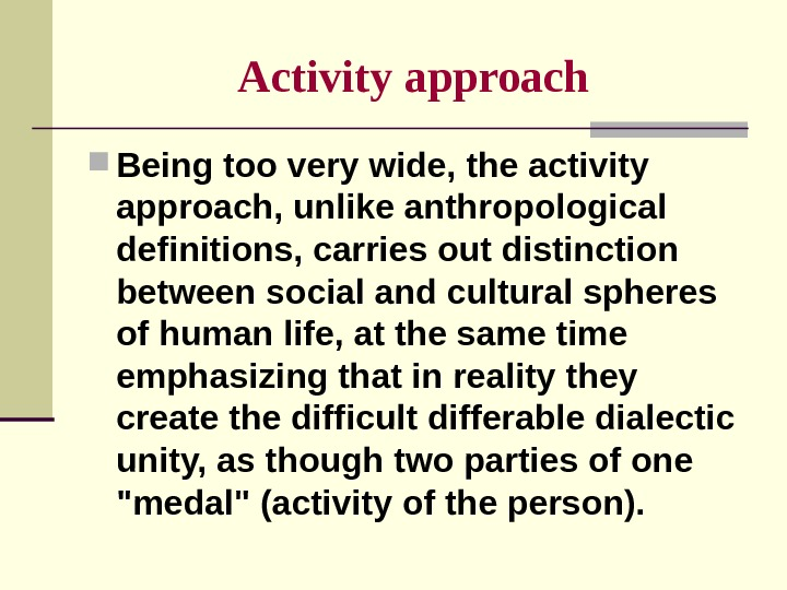 Activity  approach Being too very wide, the activity approach, unlike anthropological definitions, carries out distinction