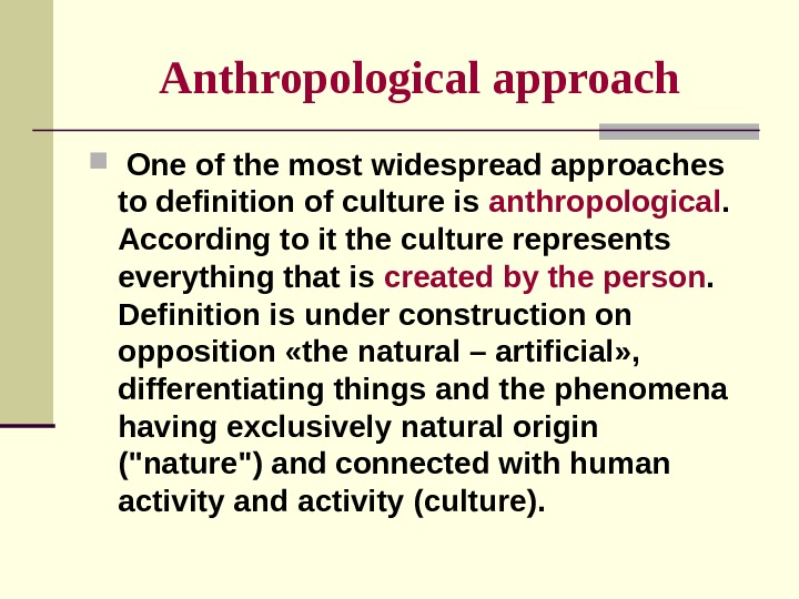 Anthropological  approach  One of the most widespread approaches to definition of culture is anthropological.