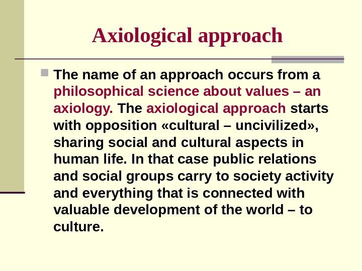 Axiological  approach  The name of an approach occurs from a philosophical science about values