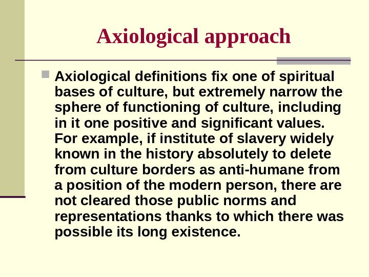 Axiological  approach Axiological definitions fix one of spiritual bases of culture, but extremely narrow the