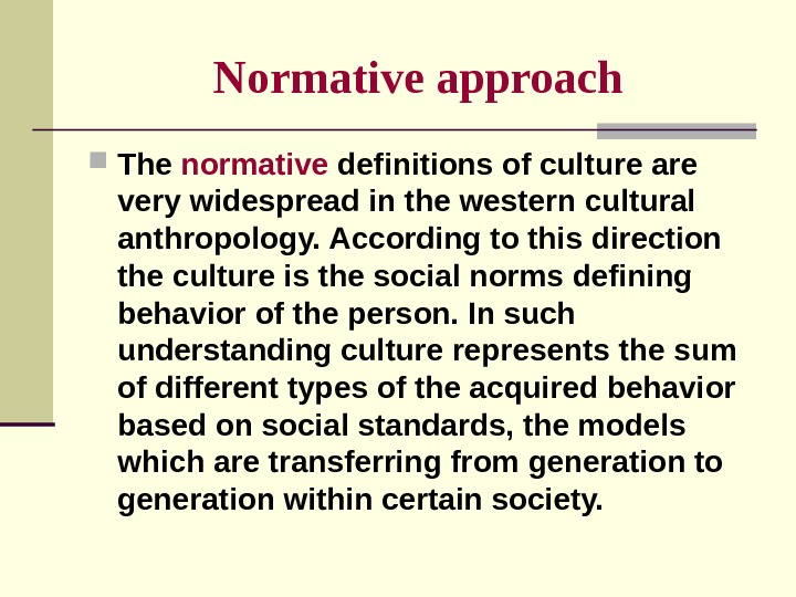 Normative approach The normative definitions of culture are very widespread in the western cultural anthropology. According