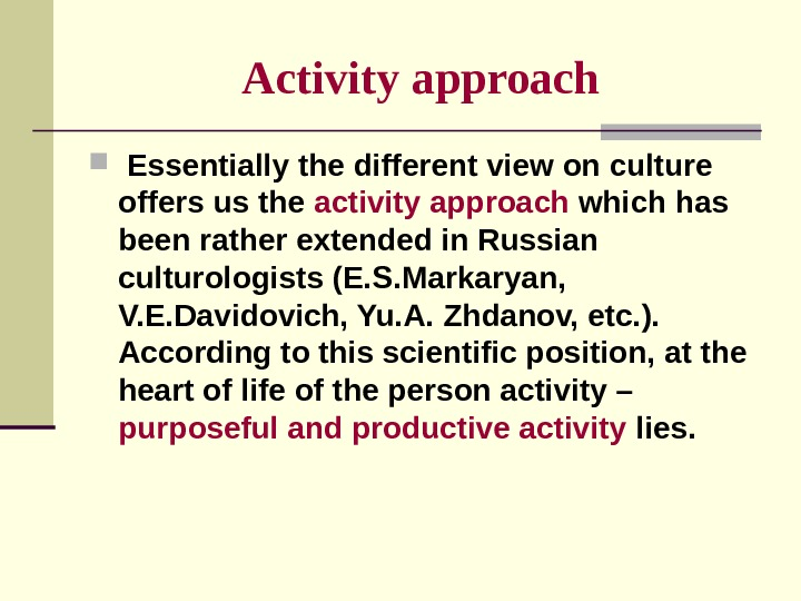 Activity  approach  Essentially the different view on culture offers us the activity approach which