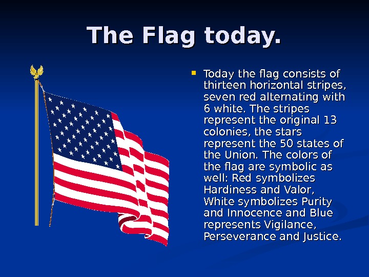 The Flag today.  Today the flag consists of thirteen horizontal stripes,  seven red alternating