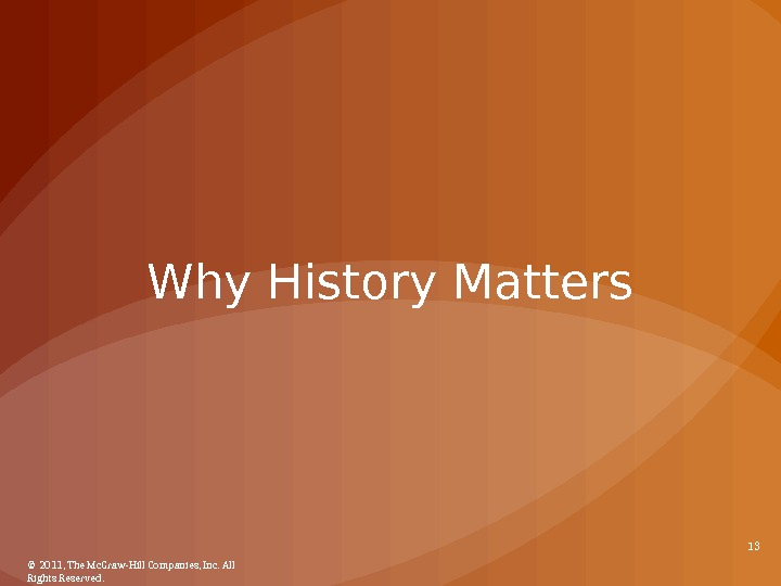 Why History Matters © 2011, The Mc. Graw-Hill Companies, Inc. All Rights Reserved. 13