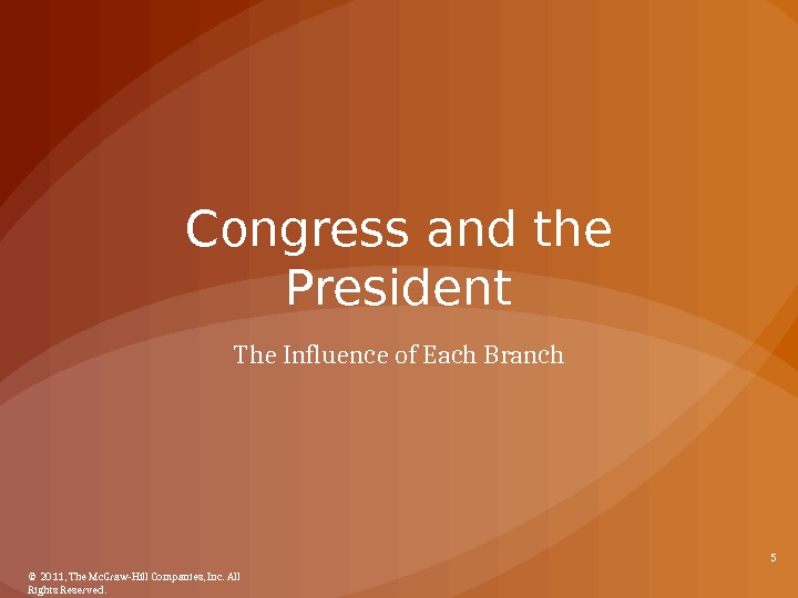 Congress and the President The Influence of Each Branch © 2011, The Mc. Graw-Hill Companies, Inc.