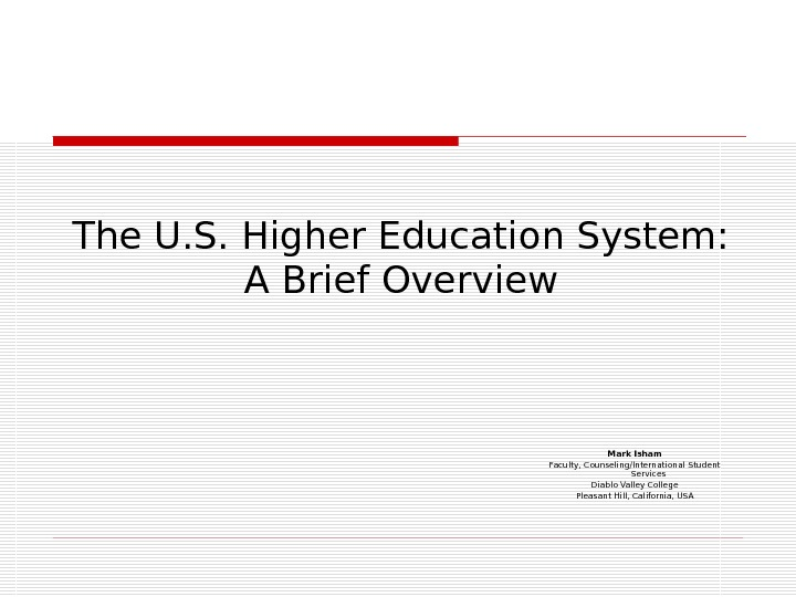 The U. S. Higher Education System: A Brief Overview Mark Isham Faculty, Counseling/International Student Services Diablo