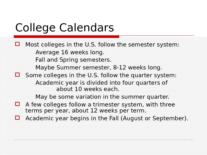 College Calendars Most colleges in the U. S. follow the semester system: Average 16 weeks long.