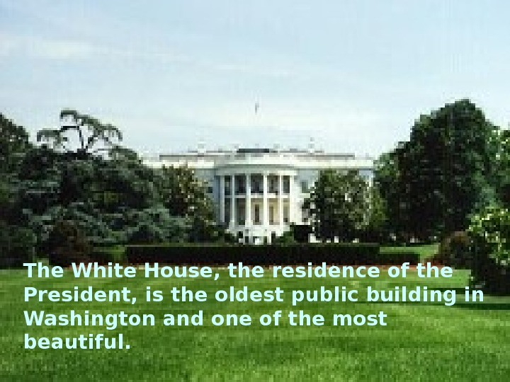 The White House, the residence of the President, is the oldest public building in Washington and