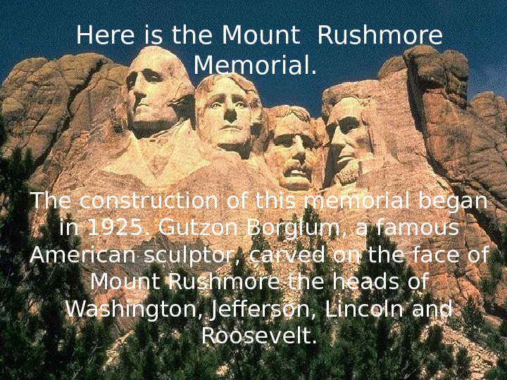 Here is the Mount Rushmore Memorial.  The construction of this memorial began in 1925. Gutzon