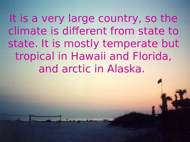It is a very large country, so the climate is different from state to state. It