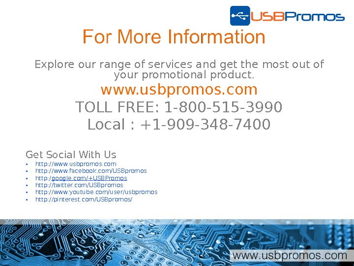 Explore our range of services and get the most out of your promotional product. www. usbpromos.
