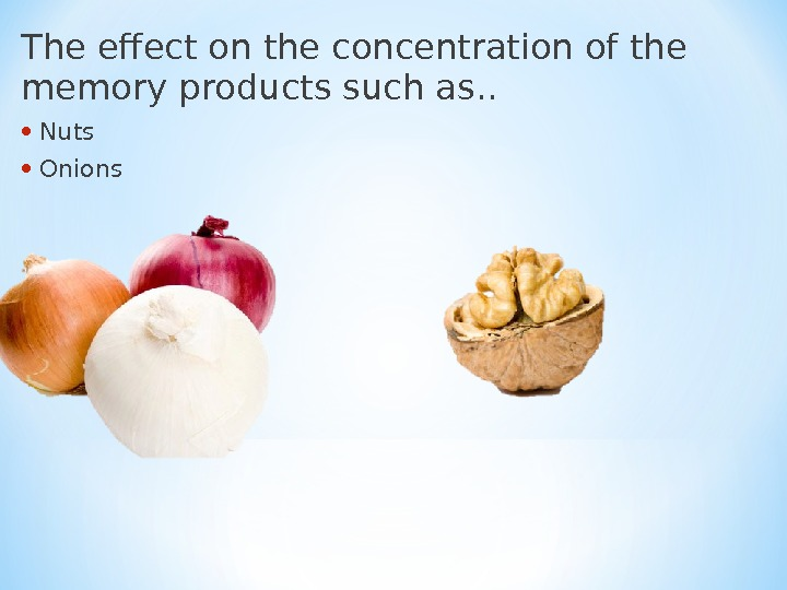 The effect on the concentration of the memory products such as. . •  Nuts •