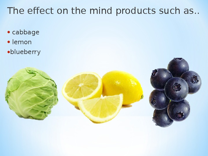 The effect on the mind products such as. .  •  cabbage •  lemon