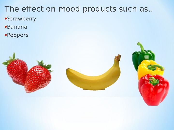 The effect on mood products such as. .  • Strawberry  • Banana • Peppers