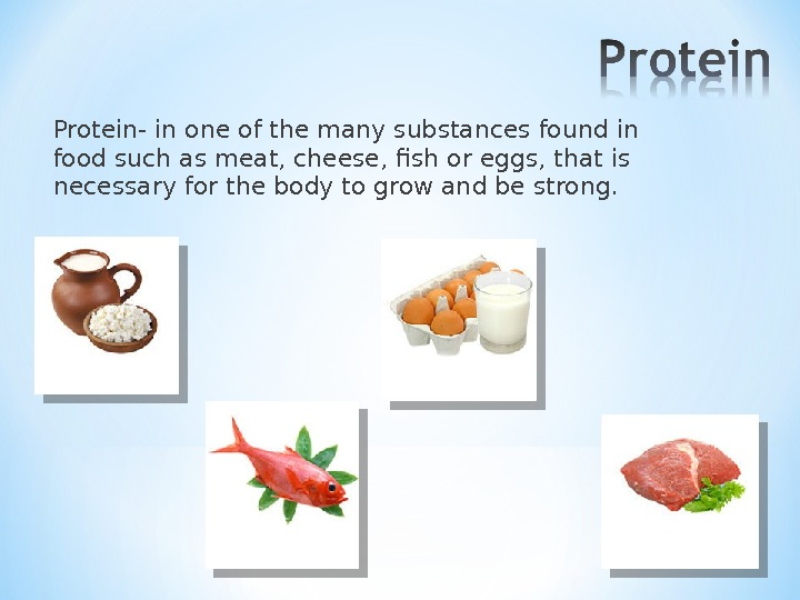 Protein- in one of the many substances found in food such as meat, cheese, fish or