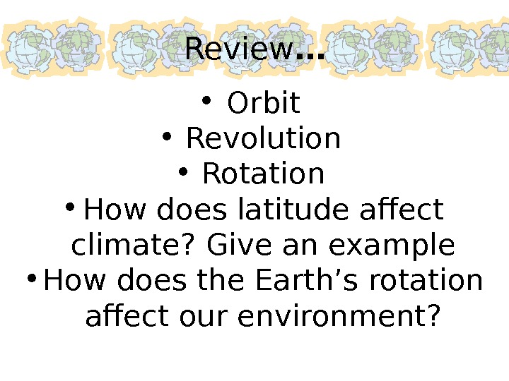 Review … • Orbit • Revolution • Rotation • How does latitude affect climate? Give an