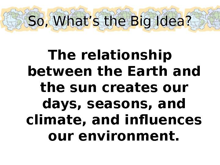 So, What's the Big Idea? The relationship between the Earth and the sun creates our days,