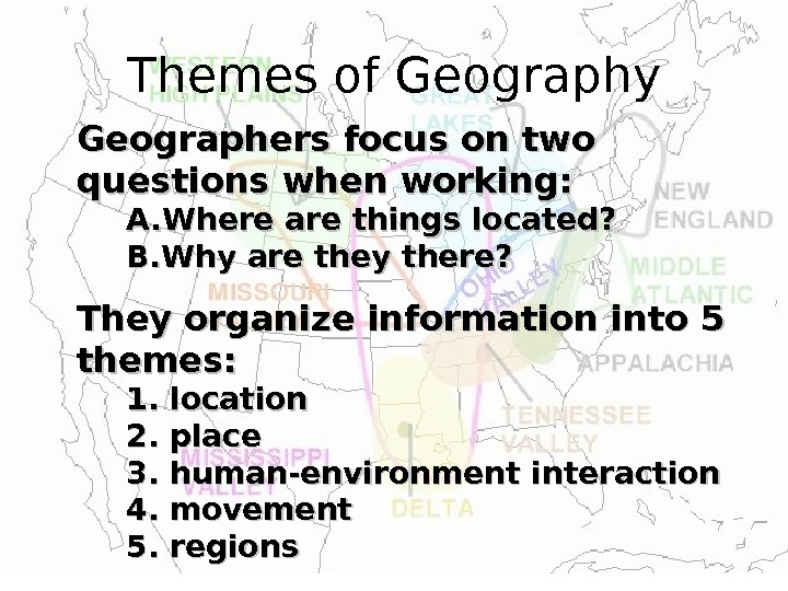Themes of Geography Geographers focus on two questions when working: A. A. Where are things located?