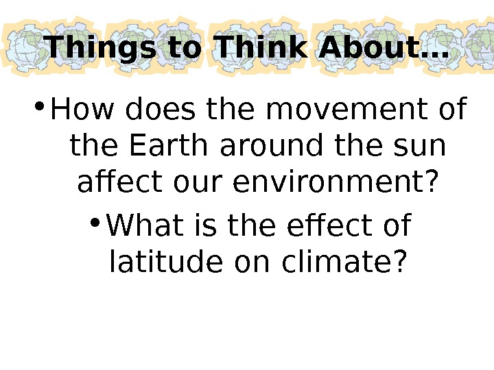 Things to Think About… • How does the movement of the Earth around the sun affect