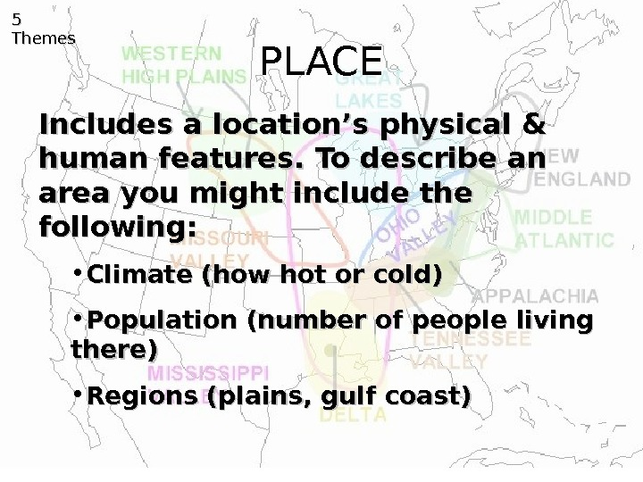 PLACE 5 5 Themes Includes a location's physical & human features. To describe an area you