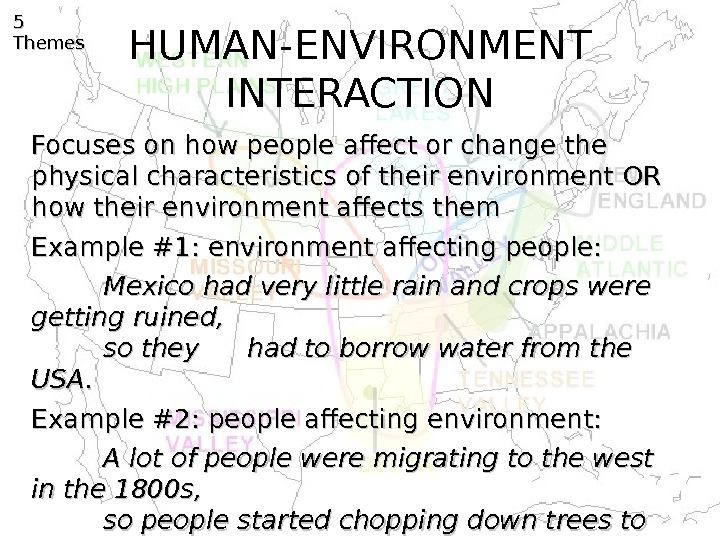 HUMAN-ENVIRONMENT INTERACTION 5 5 Themes Focuses on how people affect or change the physical characteristics of