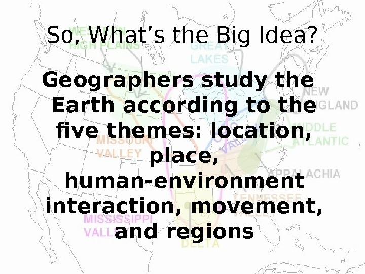 So, What's the Big Idea? Geographers study the Earth according to the five themes: location,