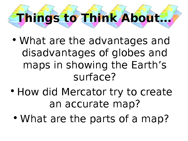 Things to Think About… • What are the advantages and disadvantages of globes and maps in