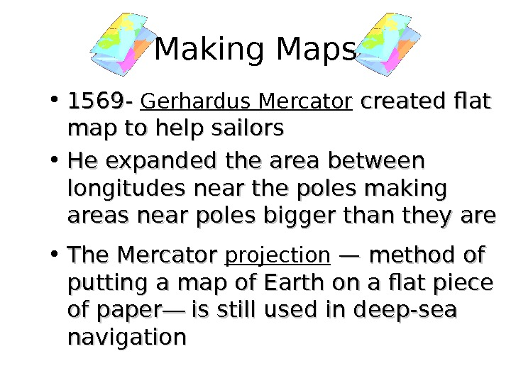 • 1569 - Gerhardus Mercator created flat map to help sailors • He expanded the