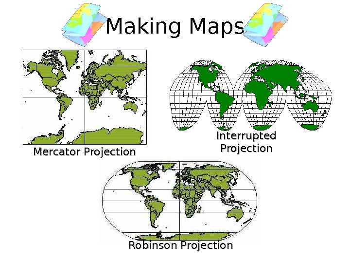 Making Maps Interrupted Projection Robinson Projection. Mercator Projection