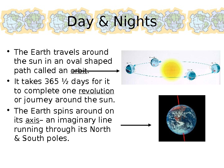 Day & Nights • The Earth travels around the sun in an oval shaped path called
