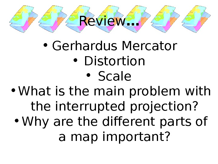 Review … • Gerhardus Mercator • Distortion • Scale • What is the main problem with