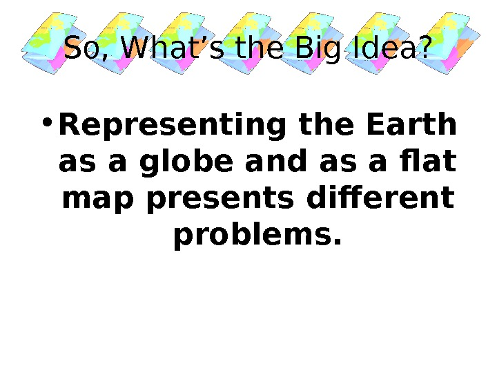 So, What's the Big Idea?  • Representing the Earth as a globe and as a