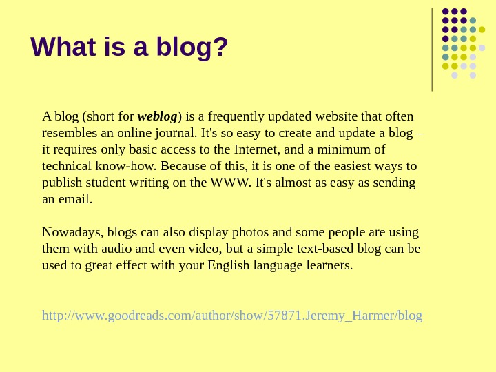 What is a blog? A blog (short for weblog ) is a frequently updated website that