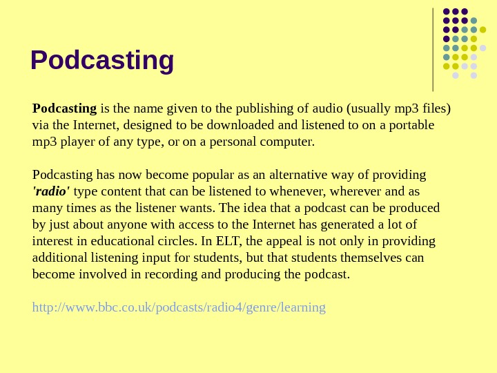 Podcasting is the name given to the publishing of audio (usually mp 3 files) via the