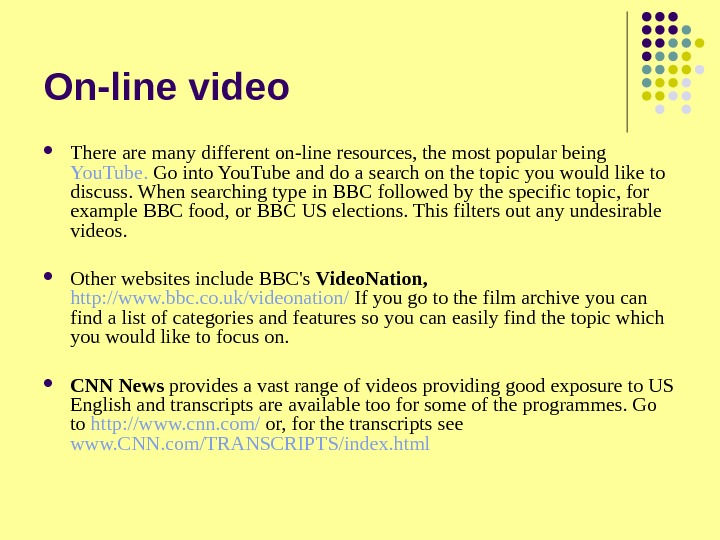 On-line video There are many different on-line resources, the most popular being You. Tube.  Go