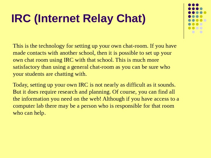 IRC (Internet Relay Chat) This is the technology for setting up your own chat-room. If you
