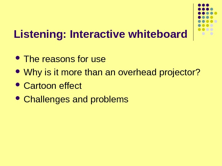 Listening: Interactive whiteboard The reasons for use Why is it more than an overhead projector?