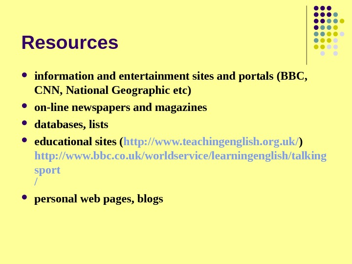 Resources information and entertainment sites and portals (BBC,  CNN, National Geographic etc) on-line newspapers and