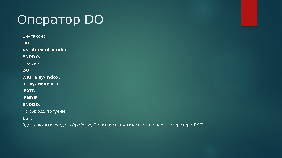 Оператор DO Синтаксис: DO. statement block ENDDO. Пример: DO. WRITE sy-index.  IF sy-index = 3.