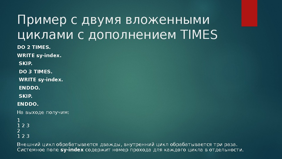 Пример с двумя вложенными циклами с дополнением TIMES DO 2 TIMES. WRITE sy-index.  SKIP.