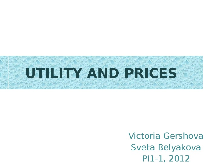 UTILITY AND PRICES Victoria Gershova Sveta Belyakova PI 1 -1, 2012