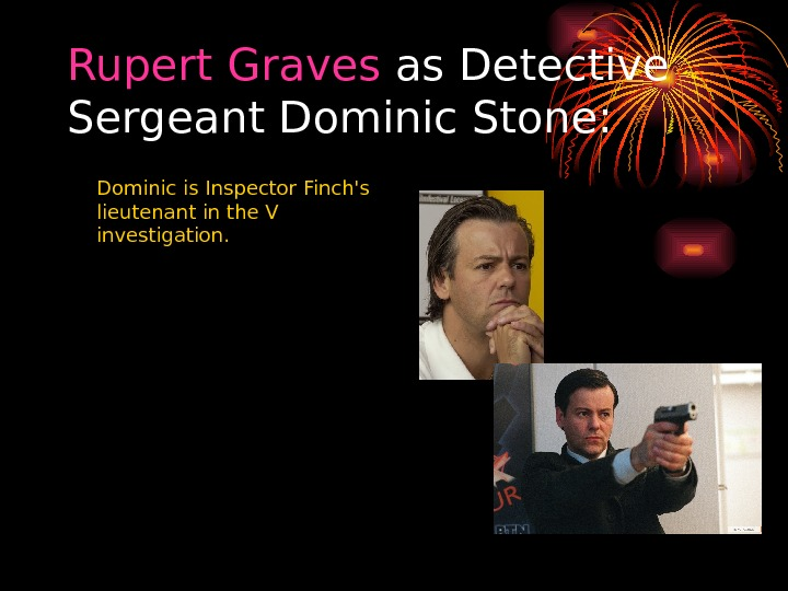 Rupert  Graves as Detective Sergeant Dominic Stone:  Dominic is Inspector Finch's lieutenant