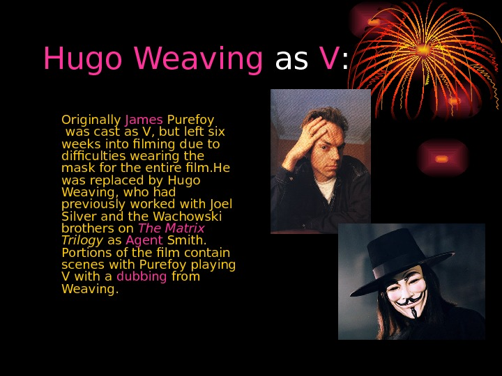 Hugo  Weaving as V : Originally James Purefoy was cast as V, but