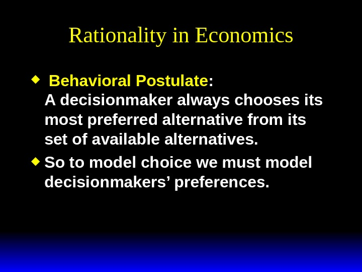 Rationality in Economics  Behavioral Postulate : A decisionmaker always chooses its most preferred alternative from