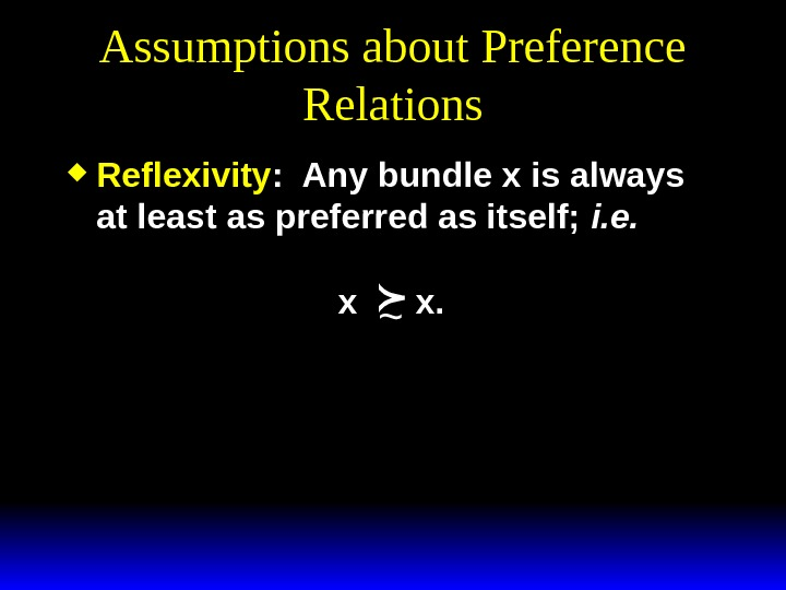 Assumptions about Preference Relations Reflexivity :  Any bundle x is always at least as preferred