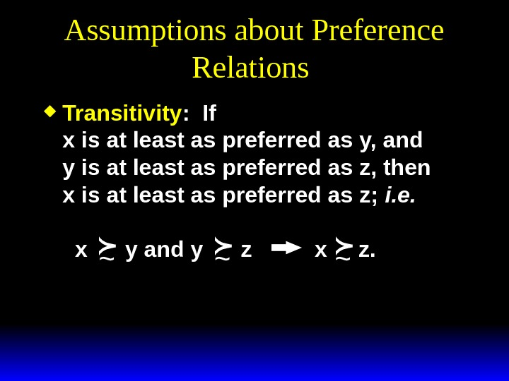 Assumptions about Preference Relations  Transitivity :  If x is at least as preferred as