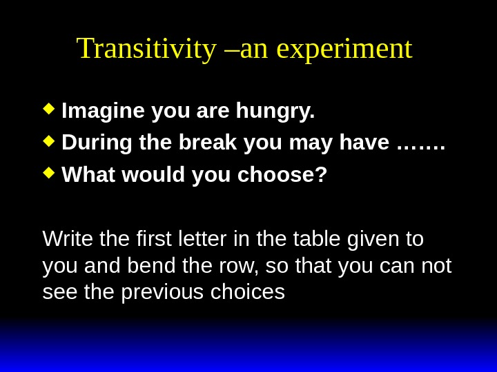 Transitivity –an experiment Imagine you are hungry. During the break you may have ……. What would